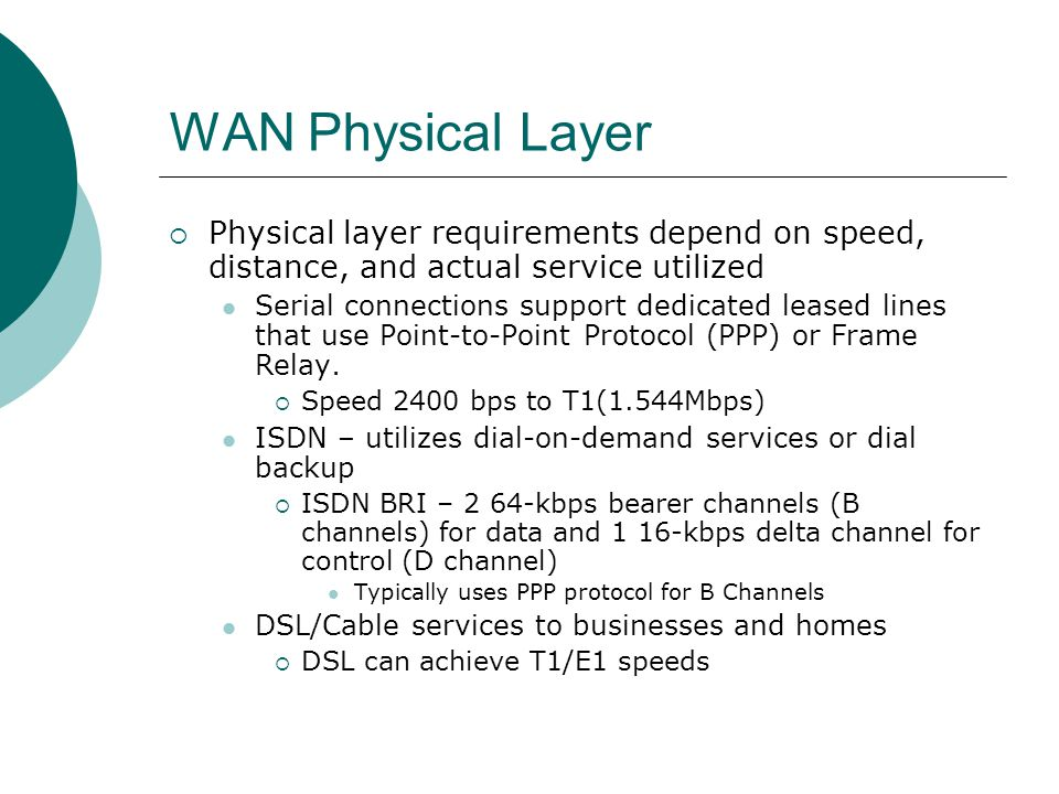 WAN Physical Layer Physical layer requirements depend on speed, distance, and actual service utilized Serial connections support dedicated leased line