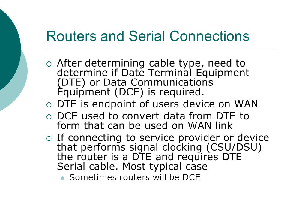 Routers and Serial Connections After determining cable type, need to determine if Date Terminal Equipment (DTE) or Data Communications Equipment (DCE)