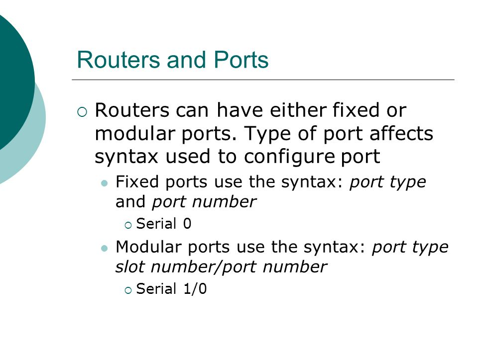 Routers and Ports Routers can have either fixed or modular ports. Type of port affects syntax used to configure port Fixed ports use the syntax: port
