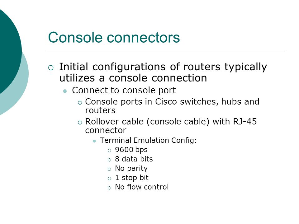 Console connectors Initial configurations of routers typically utilizes a console connection Connect to console port Console ports in Cisco switches,