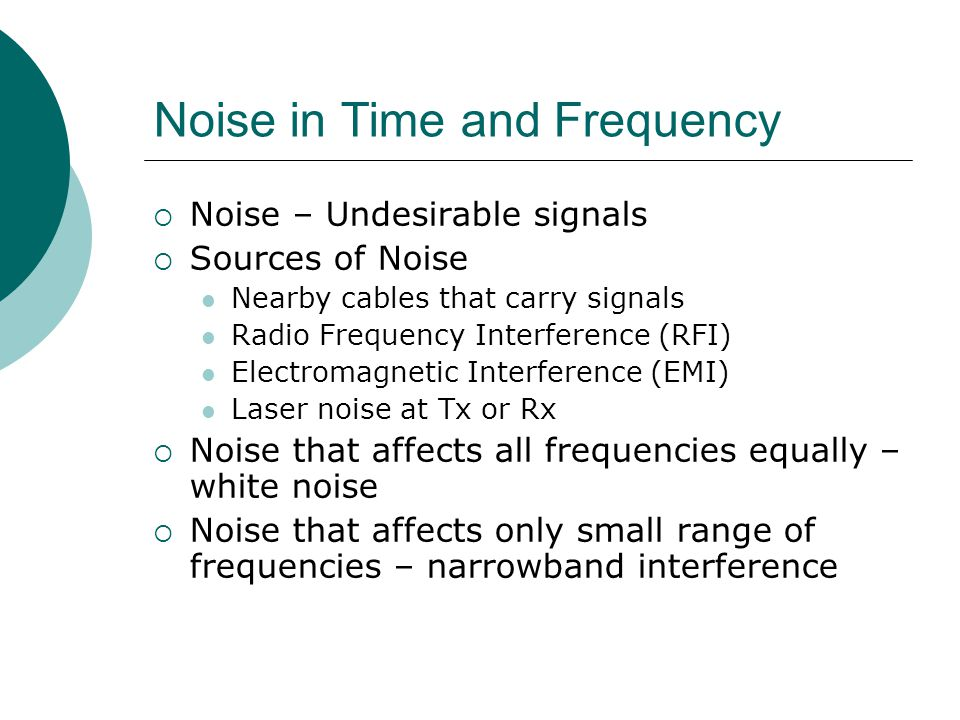 Noise in Time and Frequency Noise – Undesirable signals Sources of Noise Nearby cables that carry signals Radio Frequency Interference (RFI) Electroma