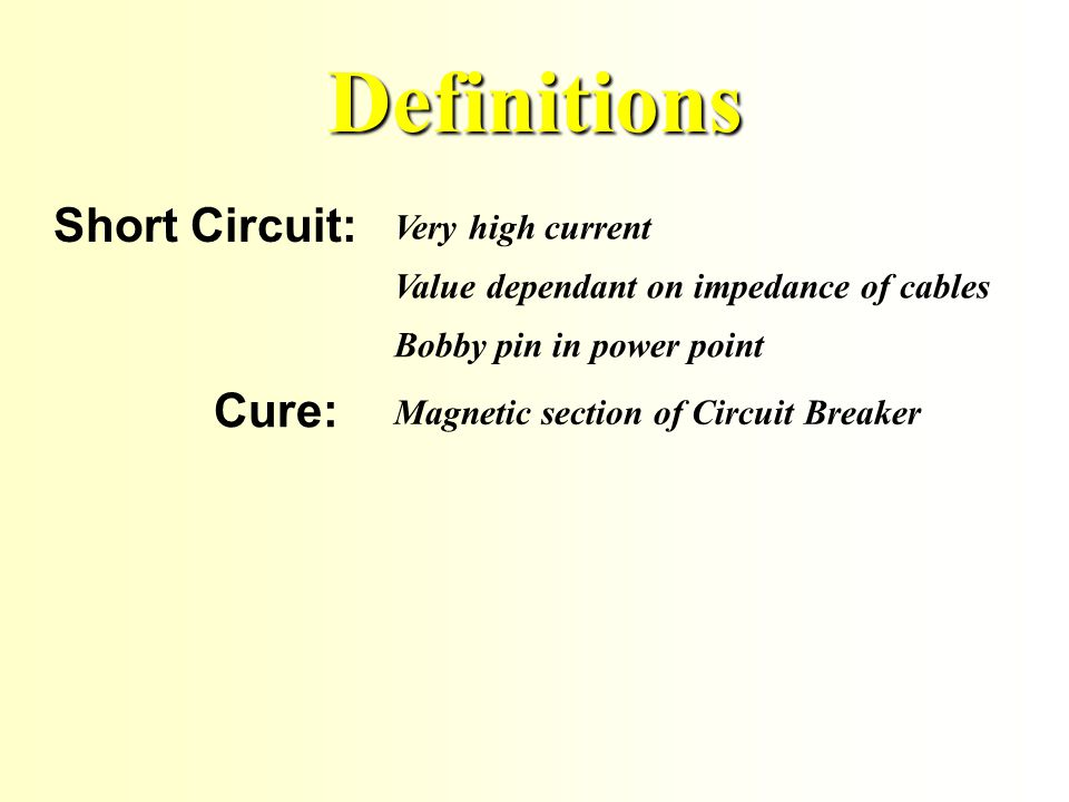 Definitions Overload: Higher than normal current Too many appliances plugged in Cure: Thermal section of Circuit Breaker