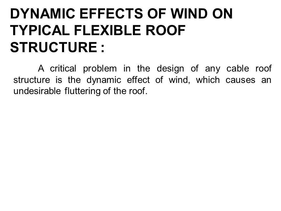DYNAMIC EFFECTS OF WIND ON TYPICAL FLEXIBLE ROOF STRUCTURE : A critical problem in the design of any cable roof structure is the dynamic effect of win