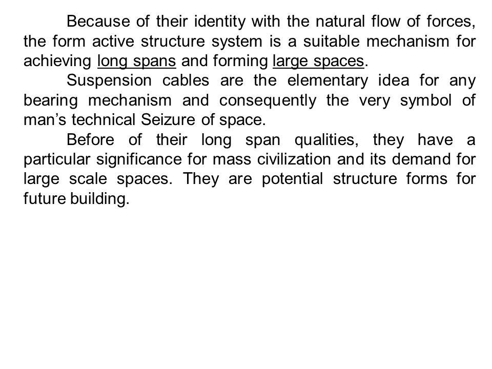 Because of their identity with the natural flow of forces, the form active structure system is a suitable mechanism for achieving long spans and formi