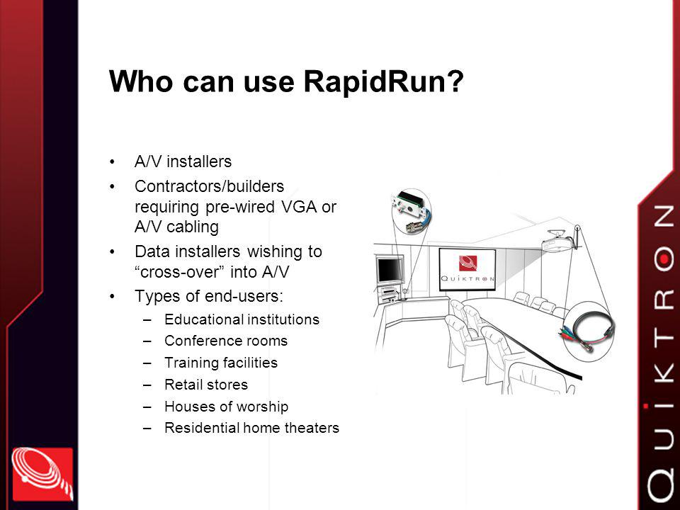 How to identify potential RapidRun customers Anyone who is buying the following: –Bulk VGA/UXGA cable –Bulk 5 coax/3 coax cable –Plenum VGA cables –Raw AV connectors (RCA, HD15) –A/V or VGA wallplates –Any long-length AV cables RCA S-video Component video VGA These are candidates for RapidRun instead!