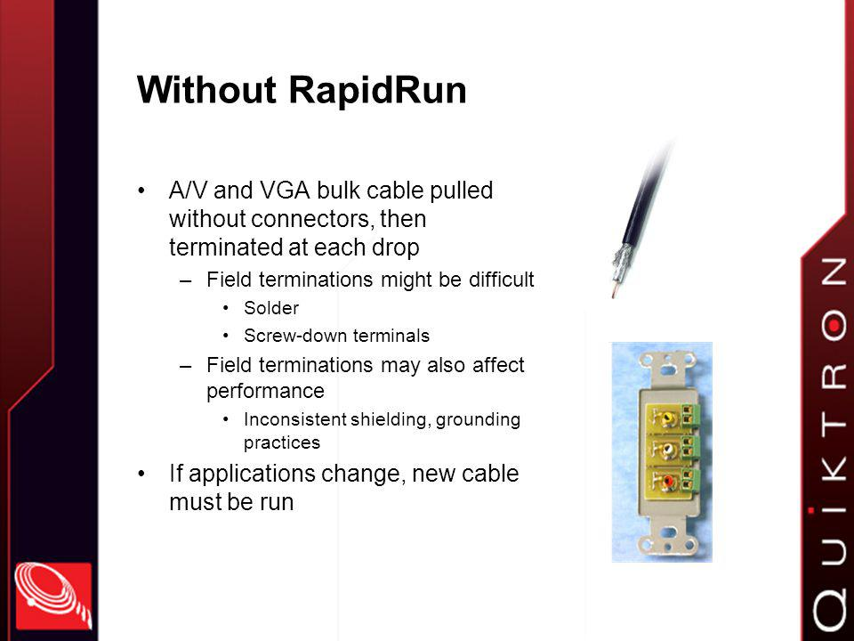 With RapidRun Installer pulls base cable –Includes pulling cap on each end Protection Ease of use ¾ conduit with 90 ° sweep 15 lbs of pulling tension Then, terminates to pigtail or wallplate with easy-to-use MUVI connector Termination is clean, sturdy, and takes only seconds