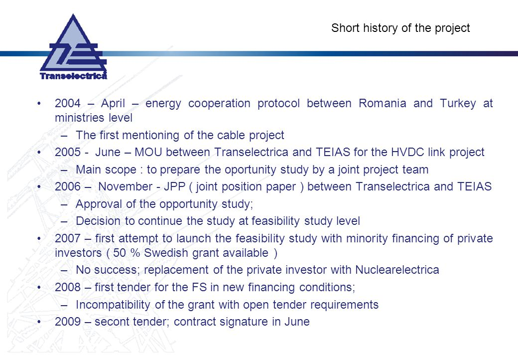 Short history of the project 2004 – April – energy cooperation protocol between Romania and Turkey at ministries level –The first mentioning of the cable project 2005 - June – MOU between Transelectrica and TEIAS for the HVDC link project –Main scope : to prepare the oportunity study by a joint project team 2006 – November - JPP ( joint position paper ) between Transelectrica and TEIAS –Approval of the opportunity study; –Decision to continue the study at feasibility study level 2007 – first attempt to launch the feasibility study with minority financing of private investors ( 50 % Swedish grant available ) –No success; replacement of the private investor with Nuclearelectrica 2008 – first tender for the FS in new financing conditions; –Incompatibility of the grant with open tender requirements 2009 – secont tender; contract signature in June