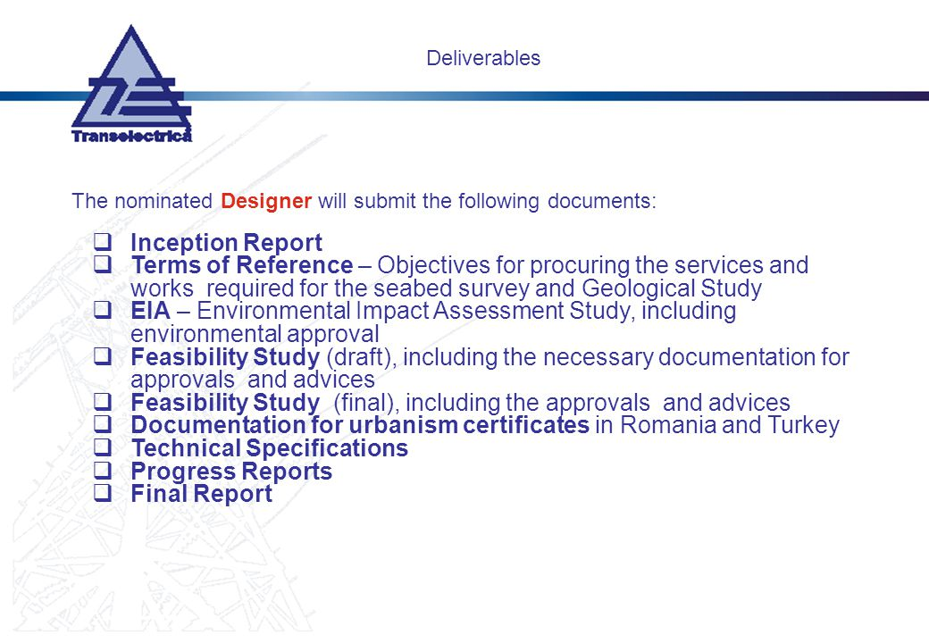Deliverables The nominated Designer will submit the following documents: Inception Report Terms of Reference – Objectives for procuring the services and works required for the seabed survey and Geological Study EIA – Environmental Impact Assessment Study, including environmental approval Feasibility Study (draft), including the necessary documentation for approvals and advices Feasibility Study (final), including the approvals and advices Documentation for urbanism certificates in Romania and Turkey Technical Specifications Progress Reports Final Report