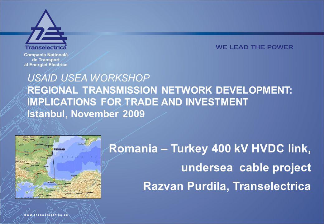 USAID USEA WORKSHOP REGIONAL TRANSMISSION NETWORK DEVELOPMENT: IMPLICATIONS FOR TRADE AND INVESTMENT Istanbul, November 2009 Romania – Turkey 400 kV HVDC link, undersea cable project Razvan Purdila, Transelectrica