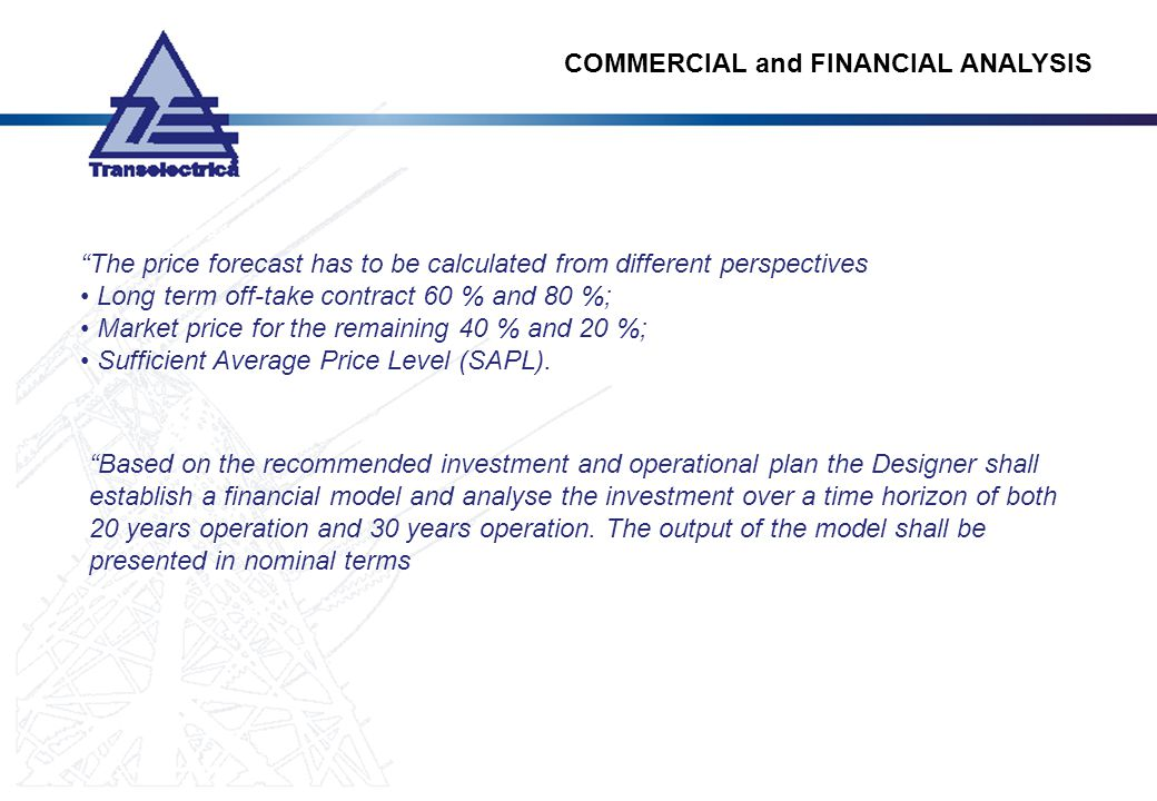The price forecast has to be calculated from different perspectives Long term off-take contract 60 % and 80 %; Market price for the remaining 40 % and 20 %; Sufficient Average Price Level (SAPL).