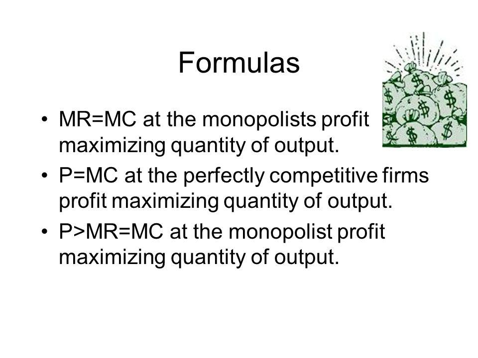 Formulas MR=MC at the monopolists profit maximizing quantity of output. P=MC at the perfectly competitive firms profit maximizing quantity of output.