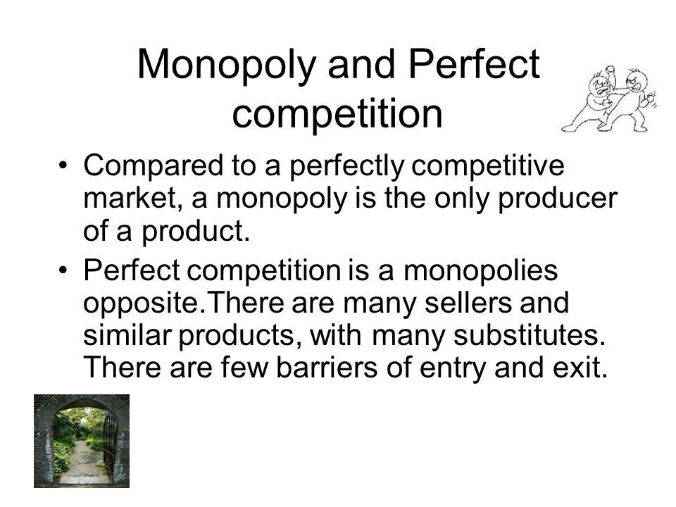 Monopoly and Perfect competition Compared to a perfectly competitive market, a monopoly is the only producer of a product. Perfect competition is a mo