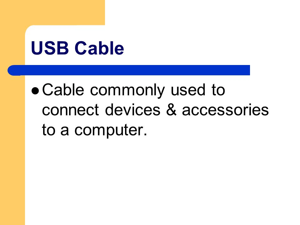 USB Cable Cable commonly used to connect devices & accessories to a computer.