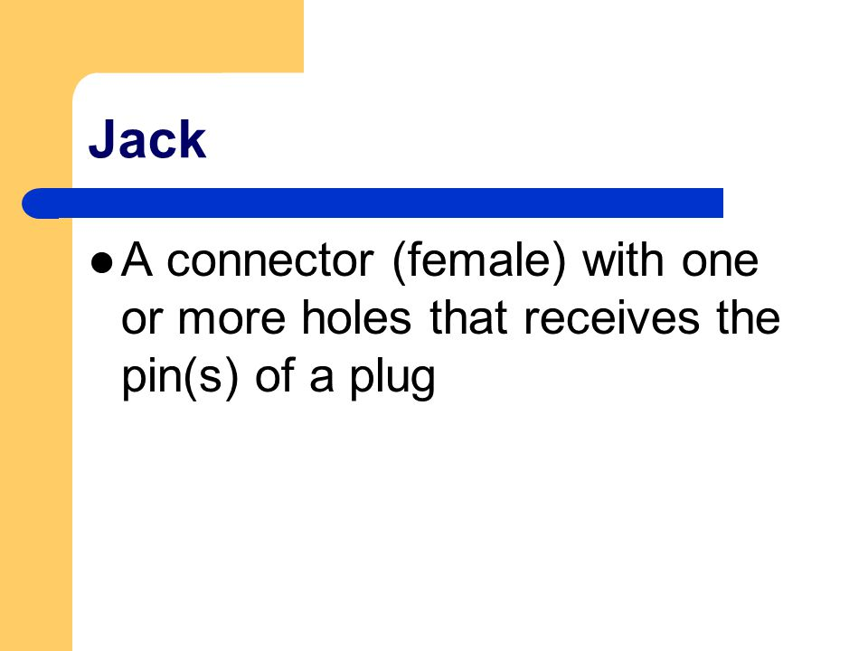 Jack A connector (female) with one or more holes that receives the pin(s) of a plug