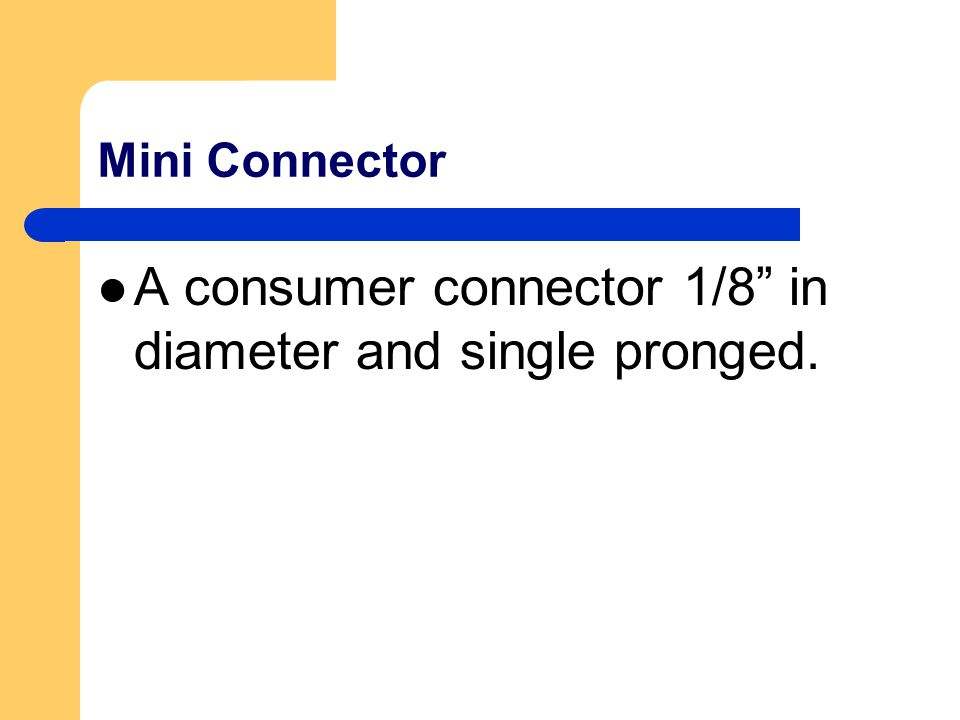 Mini Connector A consumer connector 1/8 in diameter and single pronged.