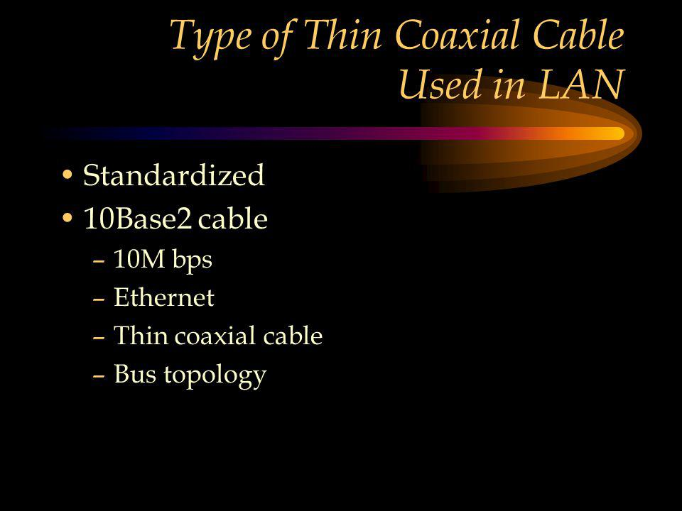 Type of Thin Coaxial Cable Used in LAN Standardized 10Base2 cable –10M bps –Ethernet –Thin coaxial cable –Bus topology