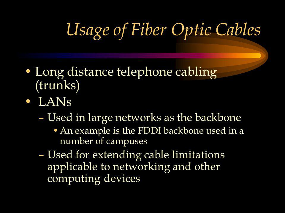Usage of Fiber Optic Cables Long distance telephone cabling (trunks) LANs –Used in large networks as the backbone An example is the FDDI backbone used in a number of campuses –Used for extending cable limitations applicable to networking and other computing devices