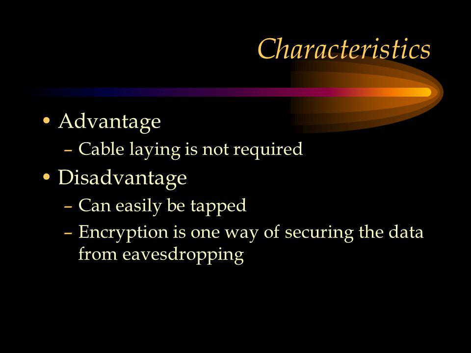 Characteristics Advantage –Cable laying is not required Disadvantage –Can easily be tapped –Encryption is one way of securing the data from eavesdropping
