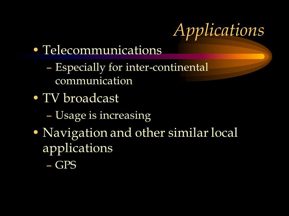 Applications Telecommunications –Especially for inter-continental communication TV broadcast –Usage is increasing Navigation and other similar local applications –GPS