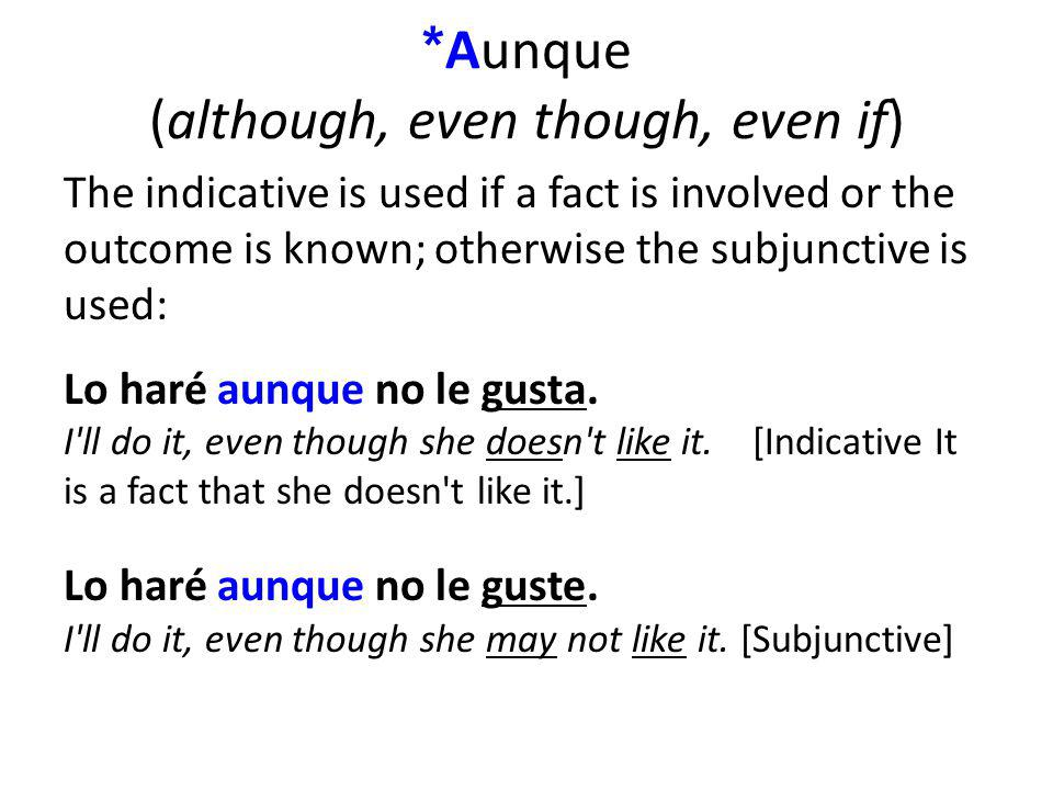 * Aunque (although, even though, even if) The indicative is used if a fact is involved or the outcome is known; otherwise the subjunctive is used: Lo