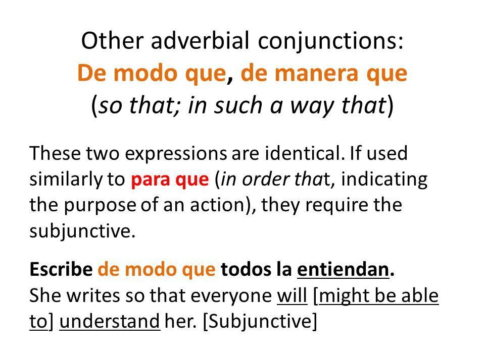 Other adverbial conjunctions: De modo que, de manera que (so that; in such a way that) These two expressions are identical. If used similarly to para