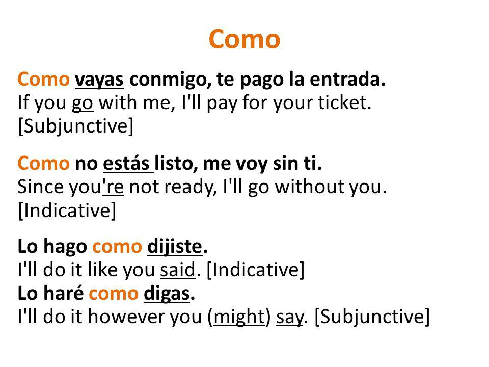 Como Como vayas conmigo, te pago la entrada. If you go with me, I'll pay for your ticket. [Subjunctive] Como no estás listo, me voy sin ti. Since you'