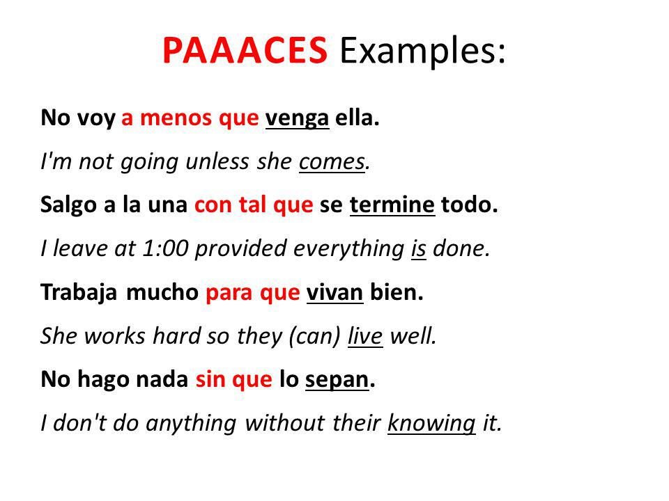 PAAACES Examples: No voy a menos que venga ella. I'm not going unless she comes. Salgo a la una con tal que se termine todo. I leave at 1:00 provided