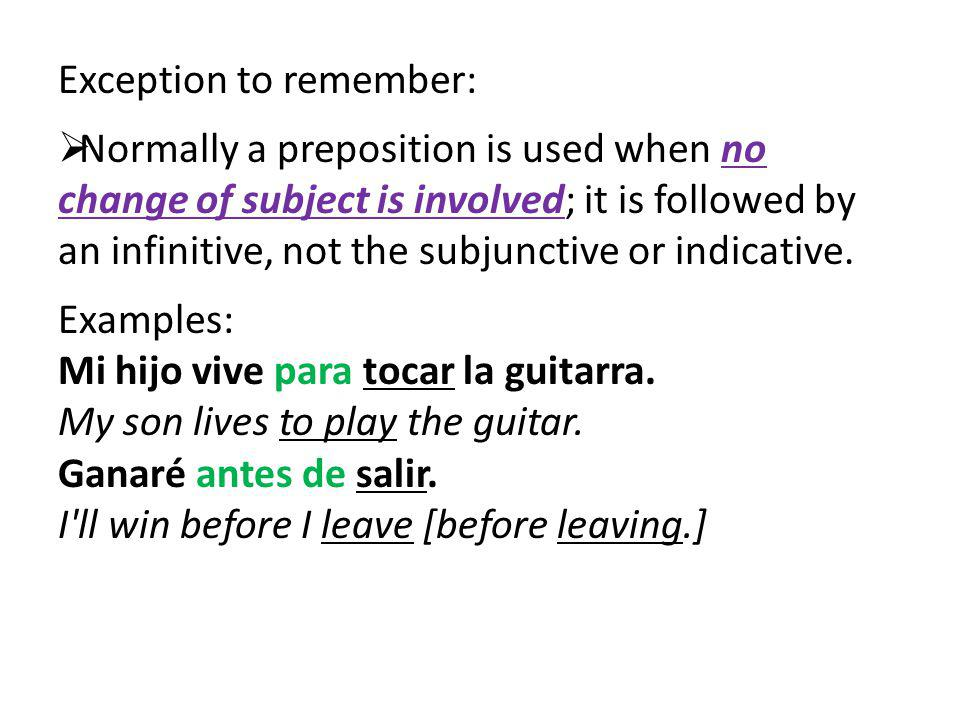 Exception to remember: Normally a preposition is used when no change of subject is involved; it is followed by an infinitive, not the subjunctive or i