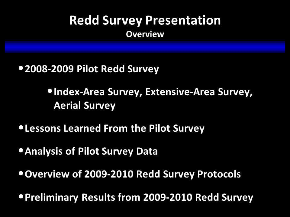 Redd Survey Presentation 2008-2009 Pilot Redd Survey Index-Area Survey, Extensive-Area Survey, Aerial Survey Lessons Learned From the Pilot Survey Analysis of Pilot Survey Data Overview of 2009-2010 Redd Survey Protocols Preliminary Results from 2009-2010 Redd Survey Overview