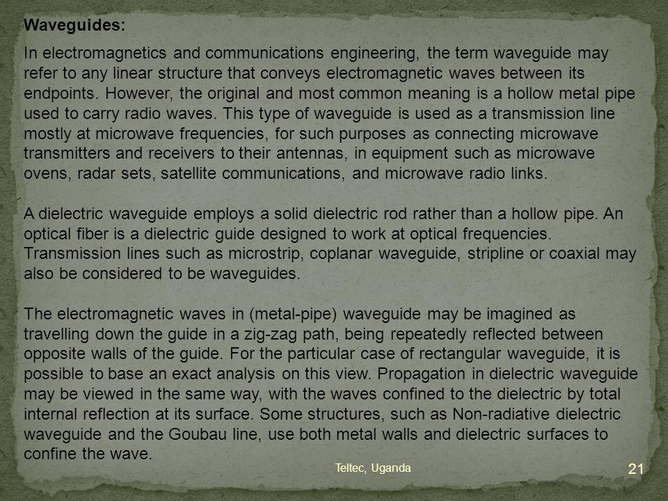 Waveguides: In electromagnetics and communications engineering, the term waveguide may refer to any linear structure that conveys electromagnetic wave