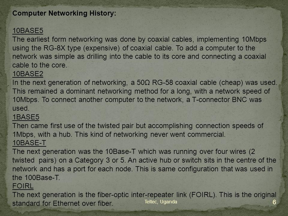 Computer Networking History: 10BASE5 The earliest form networking was done by coaxial cables, implementing 10Mbps using the RG-8X type (expensive) of