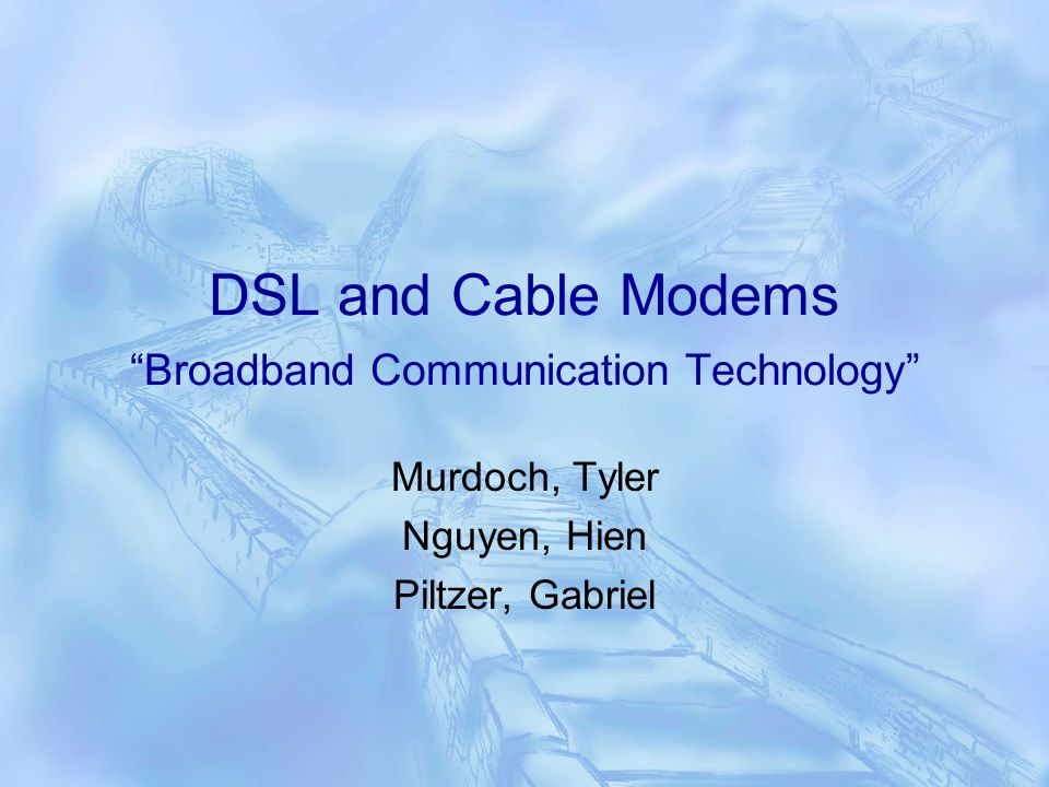 DSL and Cable Modems Broadband Communication Technology Murdoch, Tyler Nguyen, Hien Piltzer, Gabriel