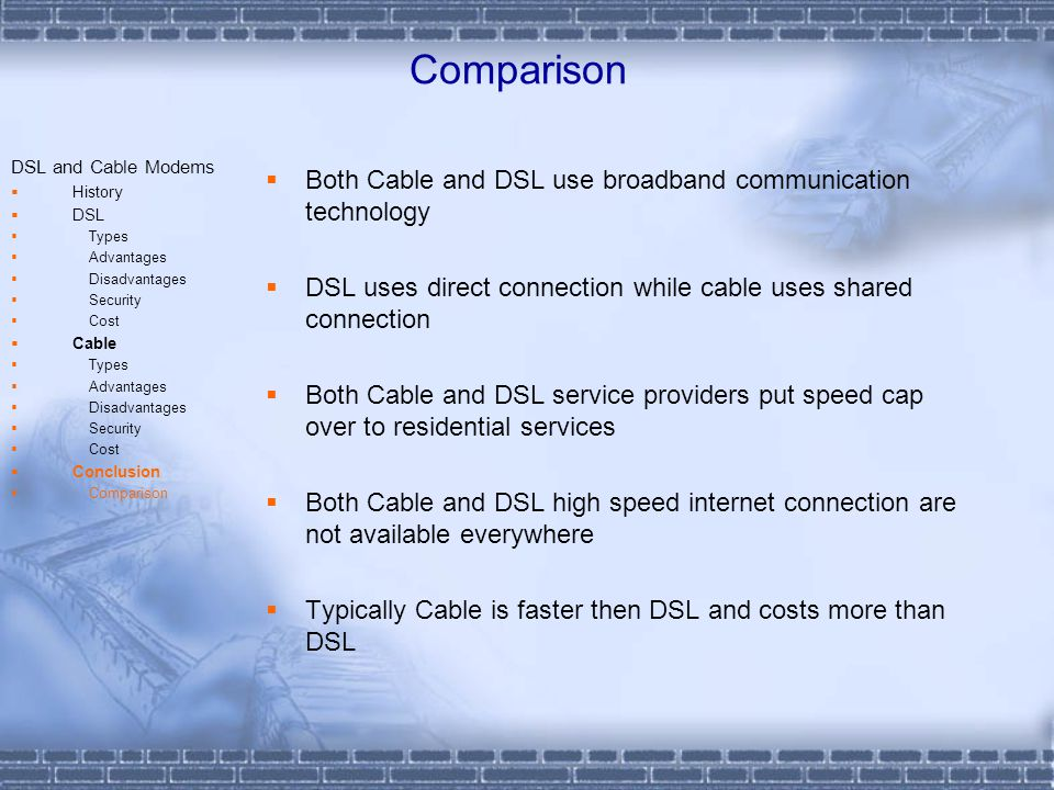 Comparison DSL and Cable Modems History DSL Types Advantages Disadvantages Security Cost Cable Types Advantages Disadvantages Security Cost Conclusion Comparison Both Cable and DSL use broadband communication technology DSL uses direct connection while cable uses shared connection Both Cable and DSL service providers put speed cap over to residential services Both Cable and DSL high speed internet connection are not available everywhere Typically Cable is faster then DSL and costs more than DSL