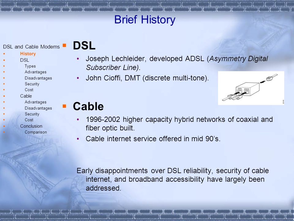 DSL Types All types of DSL service fall into one of two basic categories: Symmetric Asymmetric - SDSL -ADSL - SHDSL -RADSL - HDSL -VDSL Speed dependent on distance and signal frequency DSL and Cable Modems History DSL Types Advantages Disadvantages Security Cost Cable Advantages Disadvantages Security Cost Conclusion Comparison
