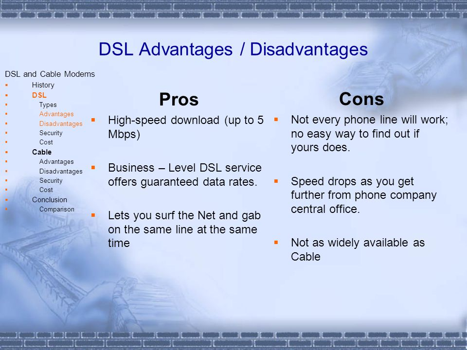 DSL Advantages / Disadvantages Pros High-speed download (up to 5 Mbps) Business – Level DSL service offers guaranteed data rates.