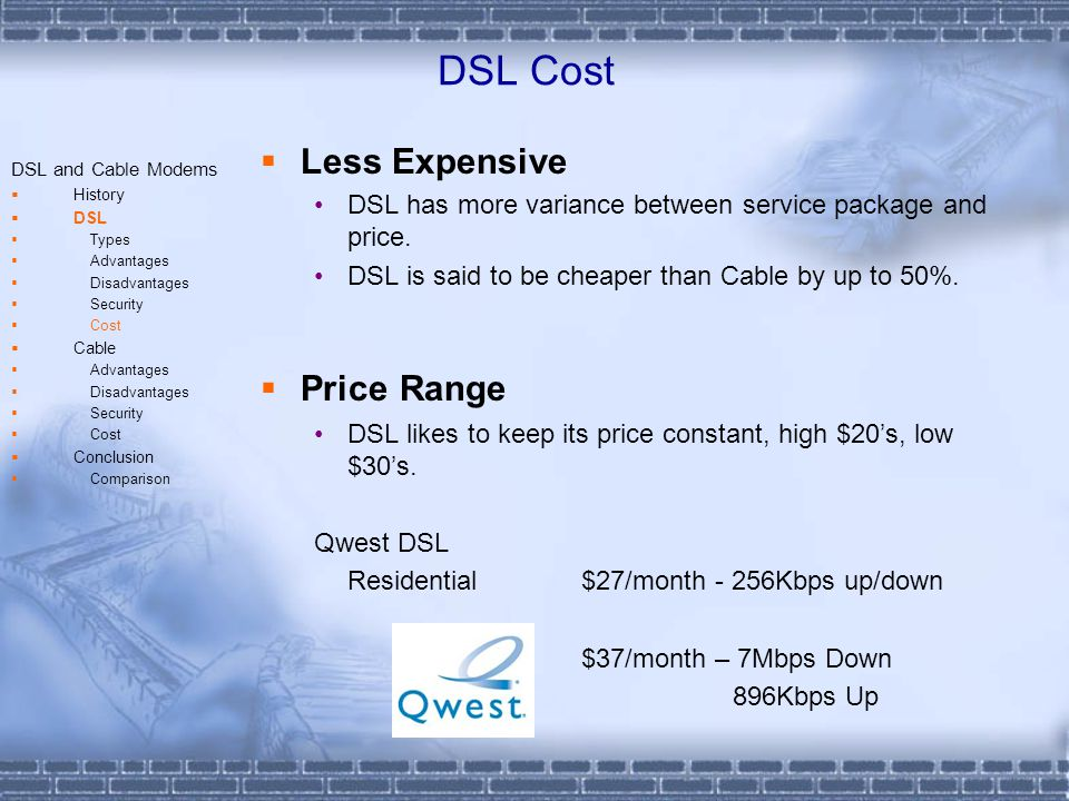Cable Advantages / Disadvantages DSL and Cable Modems History DSL Types Advantages Disadvantages Security Cost Cable Advantages Disadvantages Security Cost Conclusion Comparison Pros Speeds are not dependent on distance from central offices.