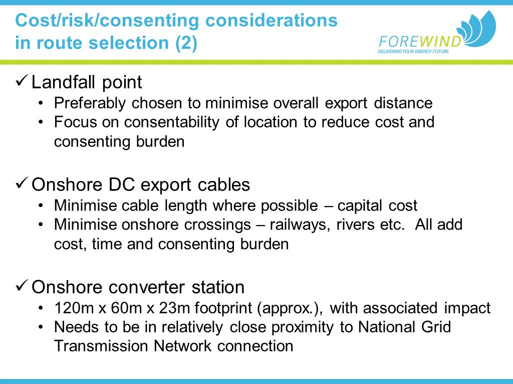 Cost/risk/consenting considerations in route selection (2) Landfall point Preferably chosen to minimise overall export distance Focus on consentability of location to reduce cost and consenting burden Onshore DC export cables Minimise cable length where possible – capital cost Minimise onshore crossings – railways, rivers etc.
