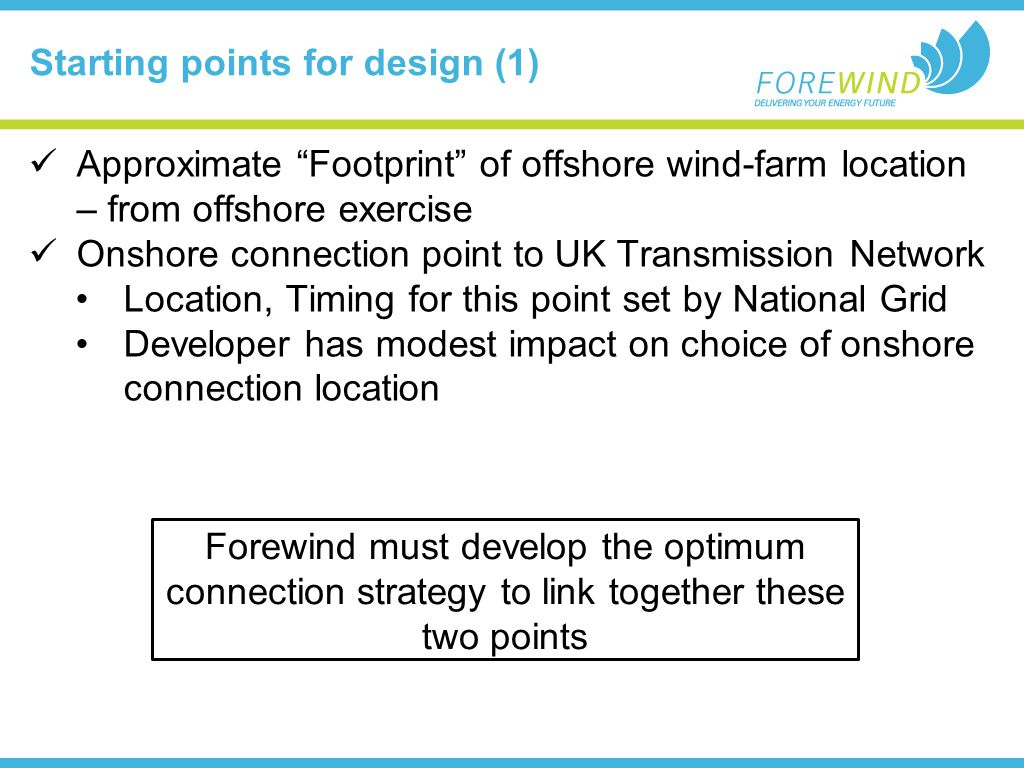Starting points for design (1) Approximate Footprint of offshore wind-farm location – from offshore exercise Onshore connection point to UK Transmission Network Location, Timing for this point set by National Grid Developer has modest impact on choice of onshore connection location Forewind must develop the optimum connection strategy to link together these two points