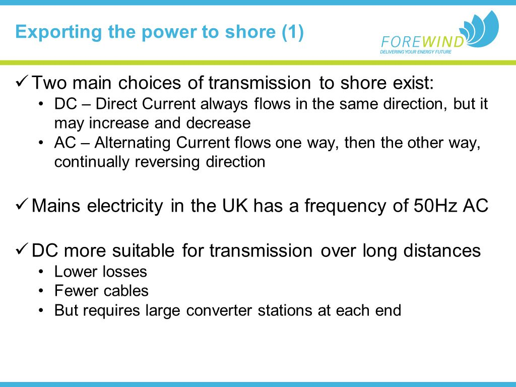 Exporting the power to shore (1) Two main choices of transmission to shore exist: DC – Direct Current always flows in the same direction, but it may increase and decrease AC – Alternating Current flows one way, then the other way, continually reversing direction Mains electricity in the UK has a frequency of 50Hz AC DC more suitable for transmission over long distances Lower losses Fewer cables But requires large converter stations at each end