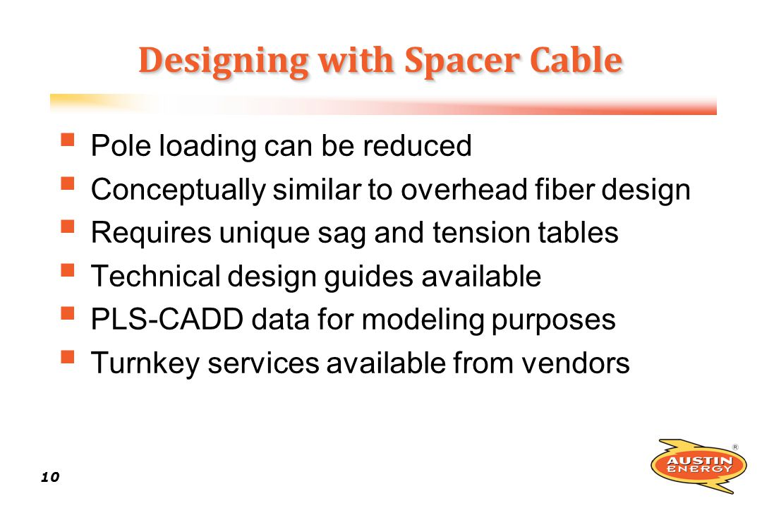 10 Designing with Spacer Cable Pole loading can be reduced Conceptually similar to overhead fiber design Requires unique sag and tension tables Techni