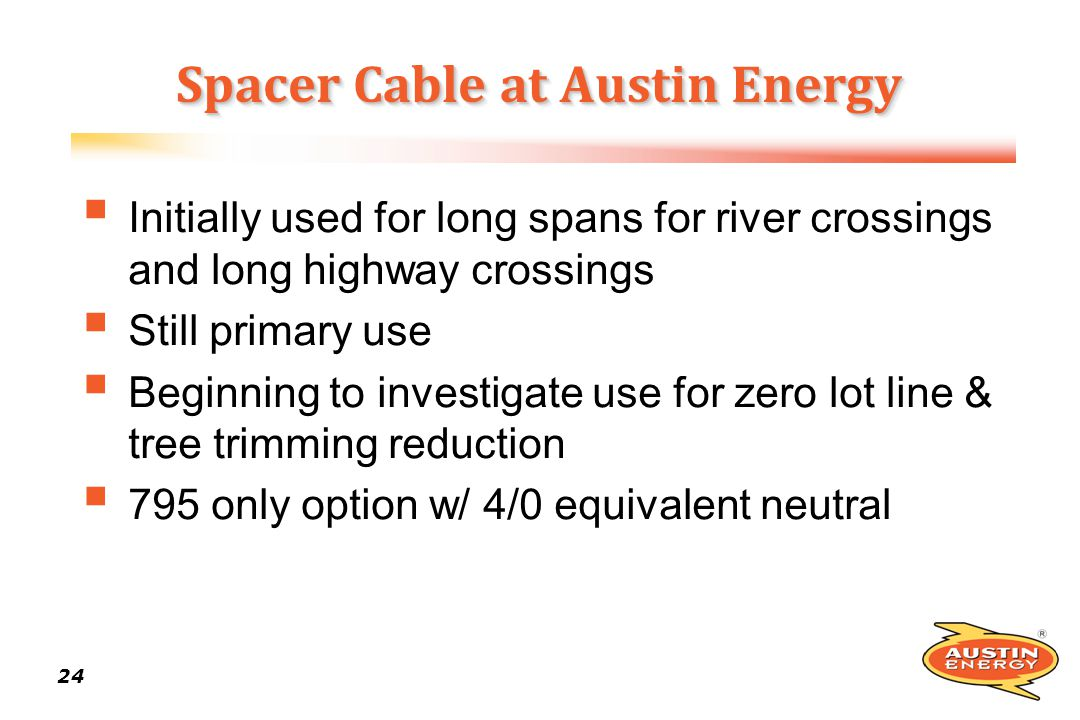 24 Spacer Cable at Austin Energy Initially used for long spans for river crossings and long highway crossings Still primary use Beginning to investiga