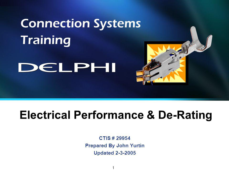 1 CTIS # 29954 Prepared By John Yurtin Updated 2-3-2005 Connection Systems Training Electrical Performance & De-Rating
