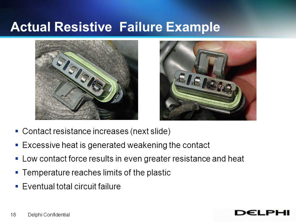 Delphi Confidential18 Contact resistance increases (next slide) Excessive heat is generated weakening the contact Low contact force results in even greater resistance and heat Temperature reaches limits of the plastic Eventual total circuit failure Actual Resistive Failure Example