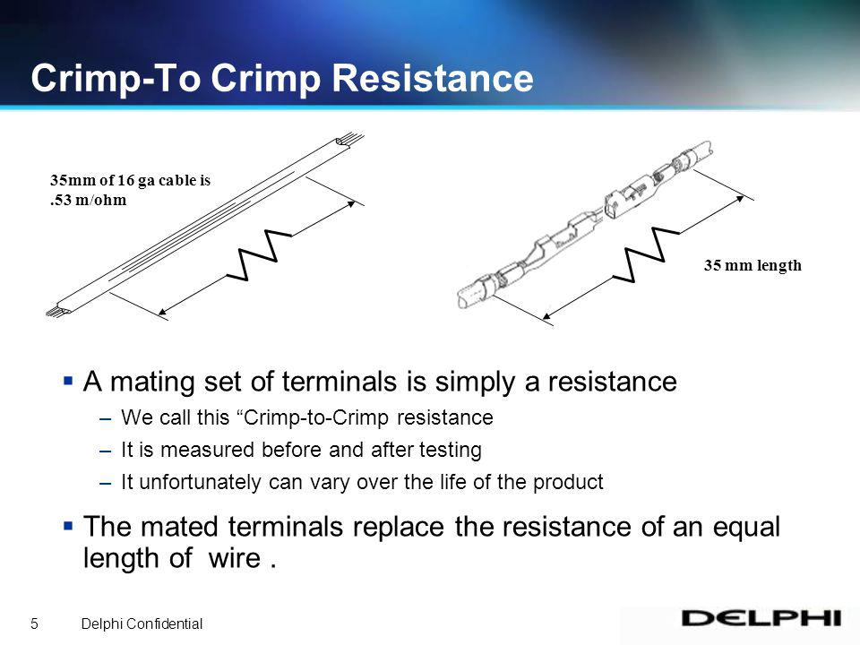 Delphi Confidential5 A mating set of terminals is simply a resistance –We call this Crimp-to-Crimp resistance –It is measured before and after testing –It unfortunately can vary over the life of the product The mated terminals replace the resistance of an equal length of wire.