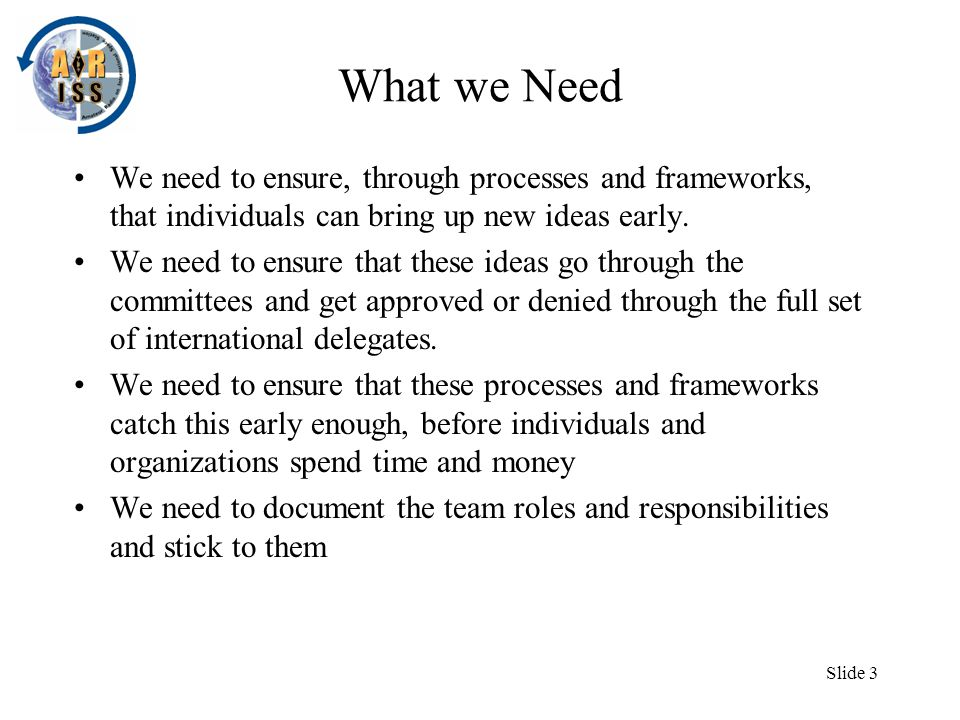 Slide 3 What we Need We need to ensure, through processes and frameworks, that individuals can bring up new ideas early.