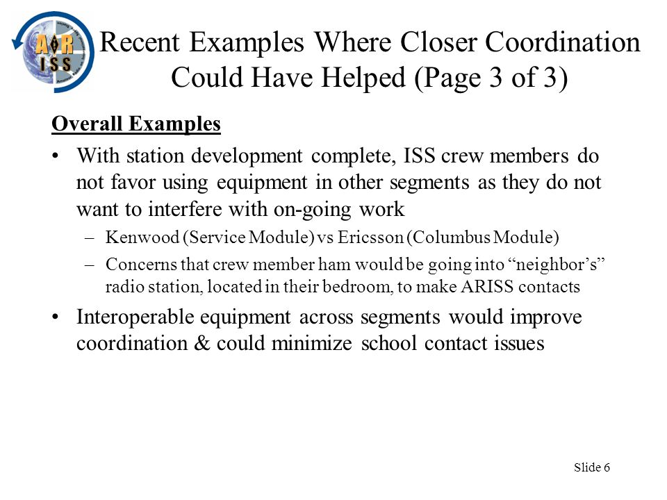 Slide 6 Recent Examples Where Closer Coordination Could Have Helped (Page 3 of 3) Overall Examples With station development complete, ISS crew members do not favor using equipment in other segments as they do not want to interfere with on-going work –Kenwood (Service Module) vs Ericsson (Columbus Module) –Concerns that crew member ham would be going into neighbors radio station, located in their bedroom, to make ARISS contacts Interoperable equipment across segments would improve coordination & could minimize school contact issues