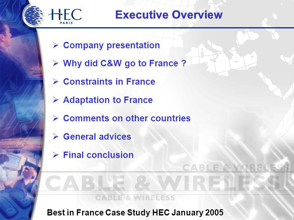 Best in France Case Study HEC January 2005 Company Presentation C&W Profile Cable & Wireless is a British telecommunication company, with international customers in 80 countries, that provides IP, voice and data services to business customers.