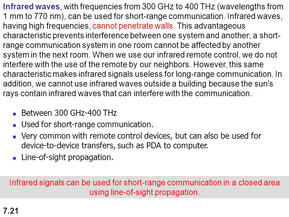 7.21 Infrared signals can be used for short-range communication in a closed area using line-of-sight propagation. Infrared waves, with frequencies fro