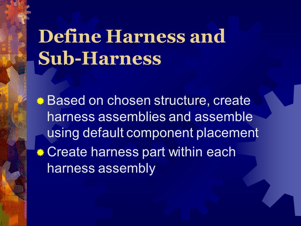 Define Harness and Sub-Harness Based on chosen structure, create harness assemblies and assemble using default component placement Create harness part within each harness assembly