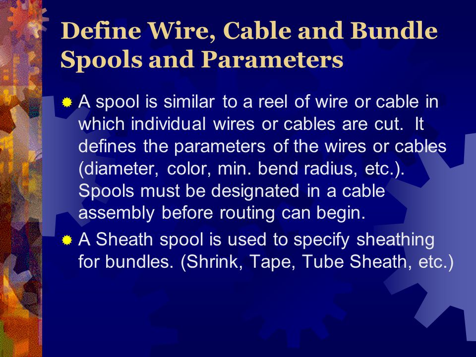 Define Wire, Cable and Bundle Spools and Parameters A spool is similar to a reel of wire or cable in which individual wires or cables are cut.